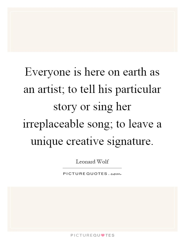 Everyone is here on earth as an artist; to tell his particular story or sing her irreplaceable song; to leave a unique creative signature Picture Quote #1