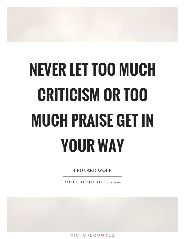 Never let too much criticism or too much praise get in your way Picture Quote #1