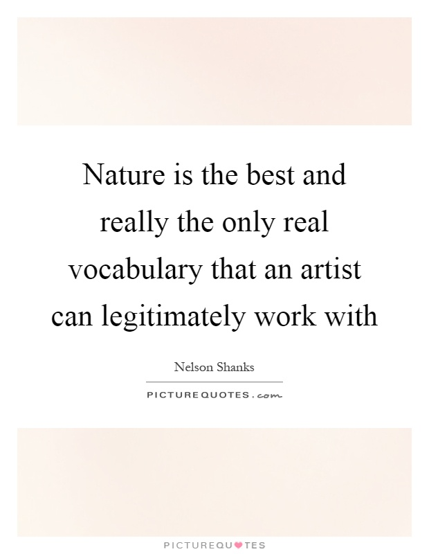 Nature is the best and really the only real vocabulary that an artist can legitimately work with Picture Quote #1