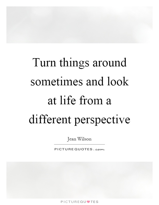 Turn things around sometimes and look at life from a different perspective Picture Quote #1