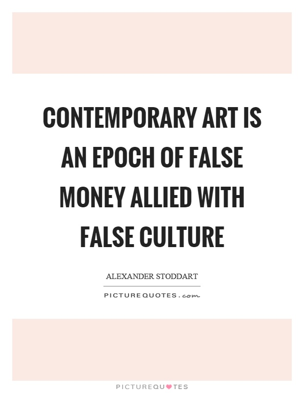 Contemporary art is an epoch of false money allied with false culture Picture Quote #1