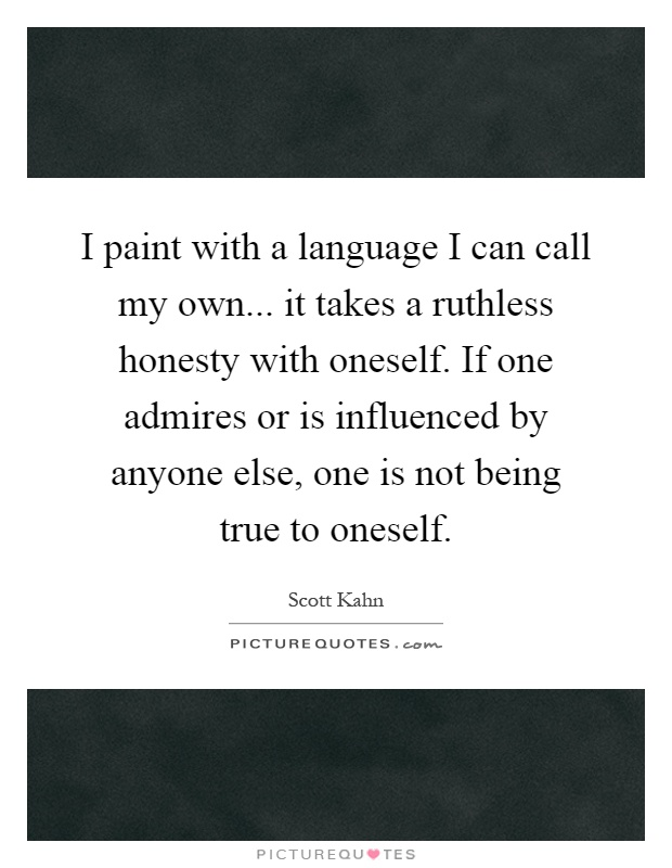 I paint with a language I can call my own... it takes a ruthless honesty with oneself. If one admires or is influenced by anyone else, one is not being true to oneself Picture Quote #1