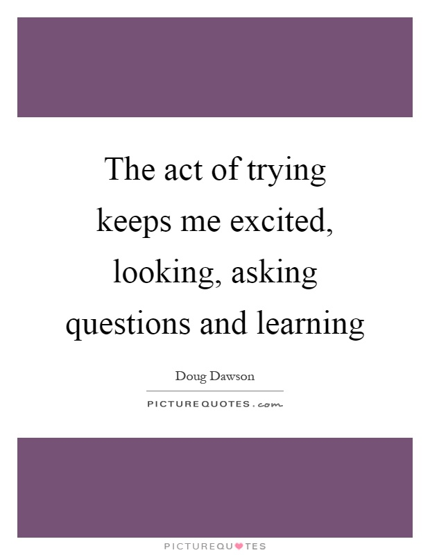 The act of trying keeps me excited, looking, asking questions and learning Picture Quote #1