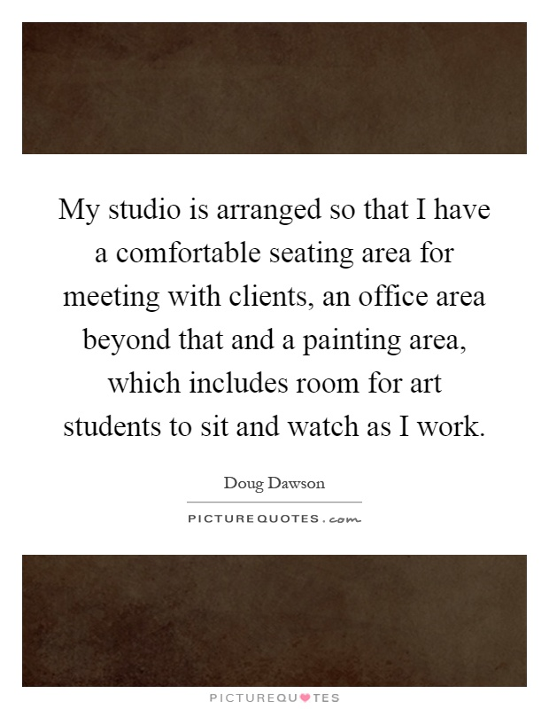 My studio is arranged so that I have a comfortable seating area for meeting with clients, an office area beyond that and a painting area, which includes room for art students to sit and watch as I work Picture Quote #1