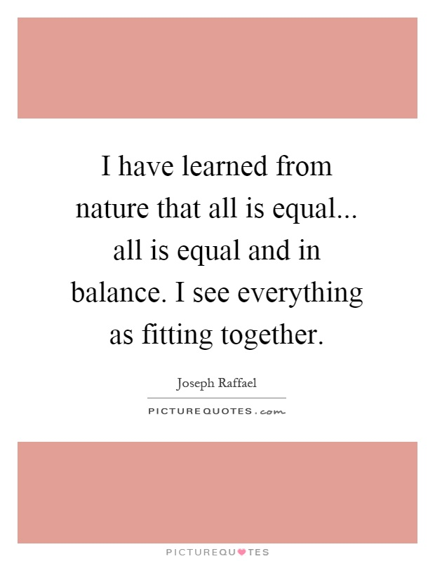 I have learned from nature that all is equal... all is equal and in balance. I see everything as fitting together Picture Quote #1