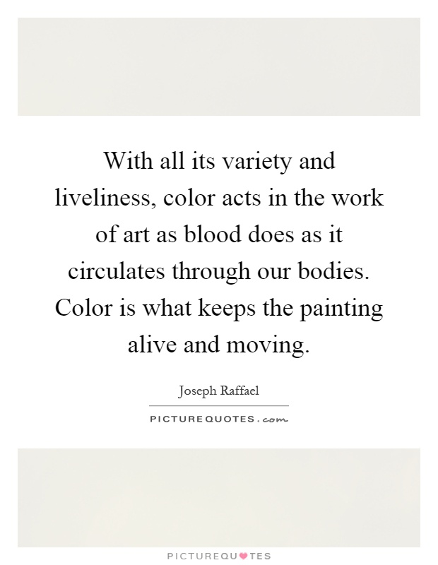 With all its variety and liveliness, color acts in the work of art as blood does as it circulates through our bodies. Color is what keeps the painting alive and moving Picture Quote #1
