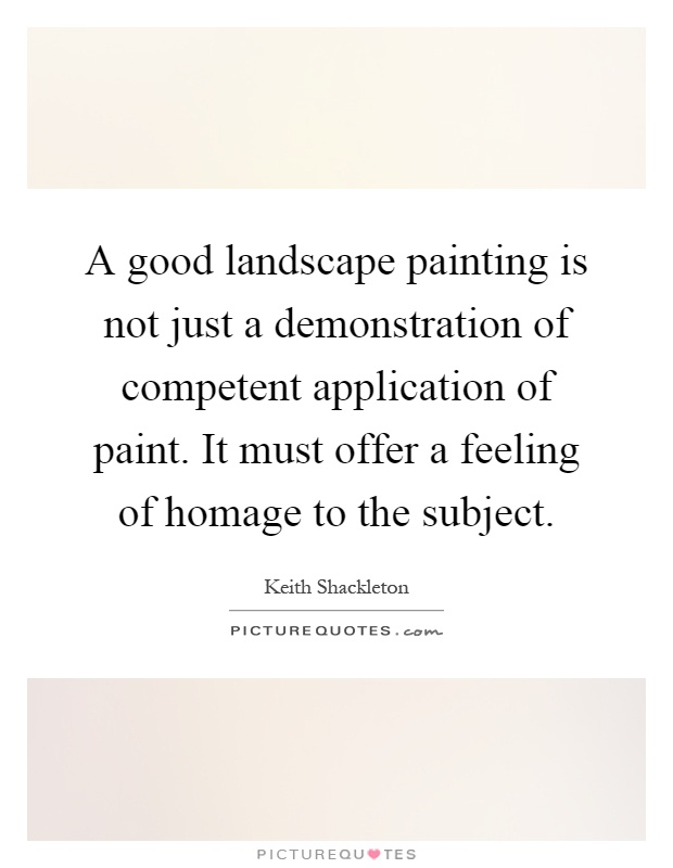 A good landscape painting is not just a demonstration of competent application of paint. It must offer a feeling of homage to the subject Picture Quote #1