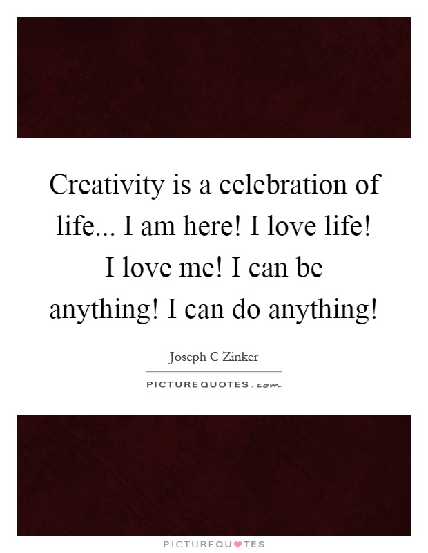 Creativity is a celebration of life... I am here! I love life! I love me! I can be anything! I can do anything! Picture Quote #1