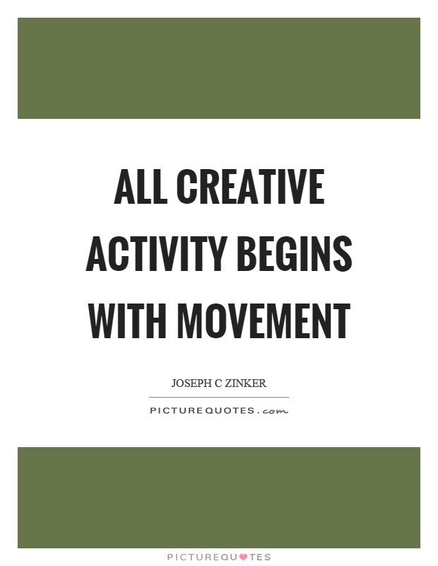 All creative activity begins with movement Picture Quote #1