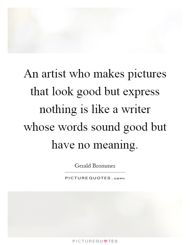 An artist who makes pictures that look good but express nothing is like a writer whose words sound good but have no meaning Picture Quote #1