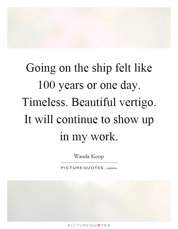 Going on the ship felt like 100 years or one day. Timeless. Beautiful vertigo. It will continue to show up in my work Picture Quote #1