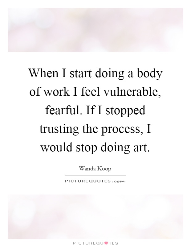When I start doing a body of work I feel vulnerable, fearful. If I stopped trusting the process, I would stop doing art Picture Quote #1