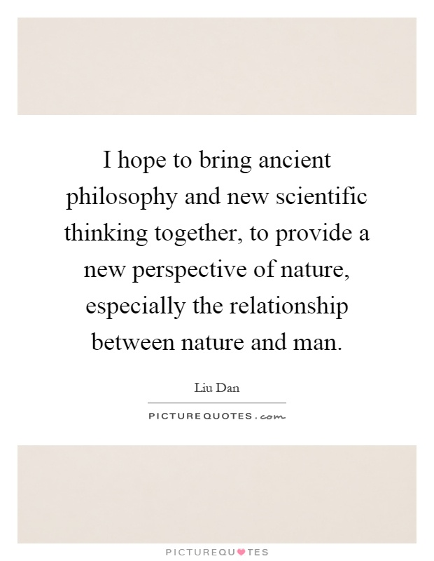 I hope to bring ancient philosophy and new scientific thinking together, to provide a new perspective of nature, especially the relationship between nature and man Picture Quote #1