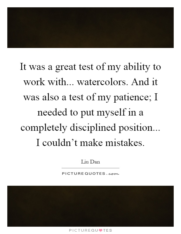 It was a great test of my ability to work with... watercolors. And it was also a test of my patience; I needed to put myself in a completely disciplined position... I couldn't make mistakes Picture Quote #1