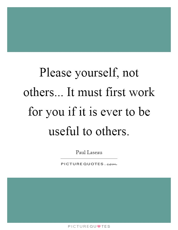 Please yourself, not others... It must first work for you if it is ever to be useful to others Picture Quote #1