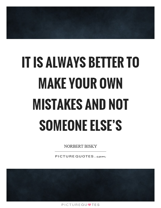 Make Your Own Quote Fair It Is Always Better To Make Your Own Mistakes And Not Someone