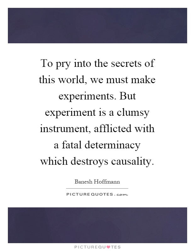 To pry into the secrets of this world, we must make experiments. But experiment is a clumsy instrument, afflicted with a fatal determinacy which destroys causality Picture Quote #1