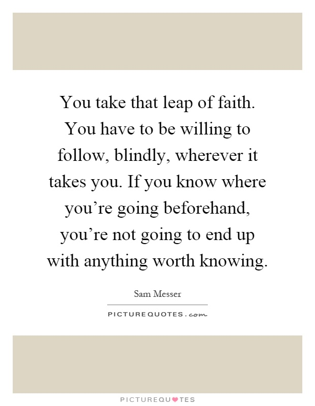 You take that leap of faith. You have to be willing to follow, blindly, wherever it takes you. If you know where you're going beforehand, you're not going to end up with anything worth knowing Picture Quote #1