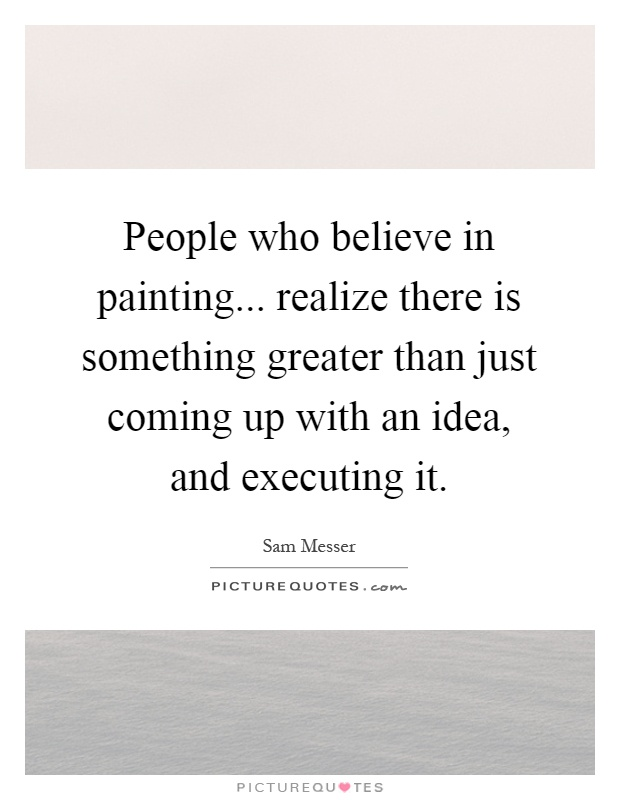People who believe in painting... realize there is something greater than just coming up with an idea, and executing it Picture Quote #1