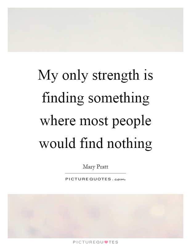 My only strength is finding something where most people would find nothing Picture Quote #1