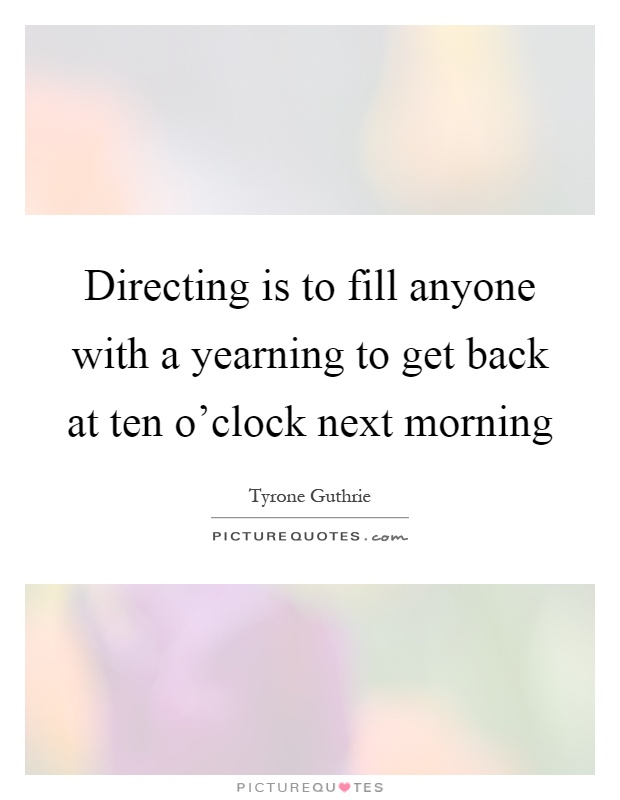 Directing is to fill anyone with a yearning to get back at ten o'clock next morning Picture Quote #1