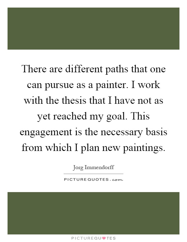 There are different paths that one can pursue as a painter. I work with the thesis that I have not as yet reached my goal. This engagement is the necessary basis from which I plan new paintings Picture Quote #1