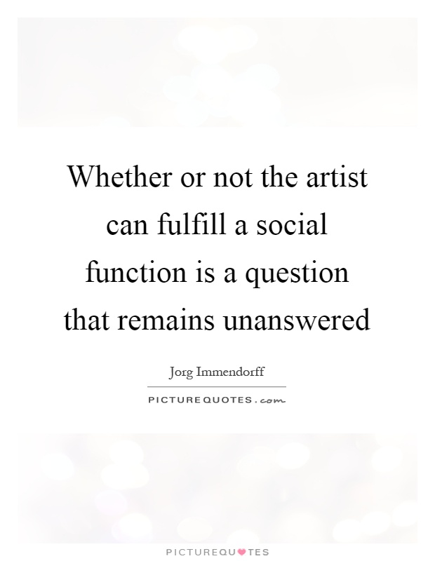 Whether or not the artist can fulfill a social function is a question that remains unanswered Picture Quote #1