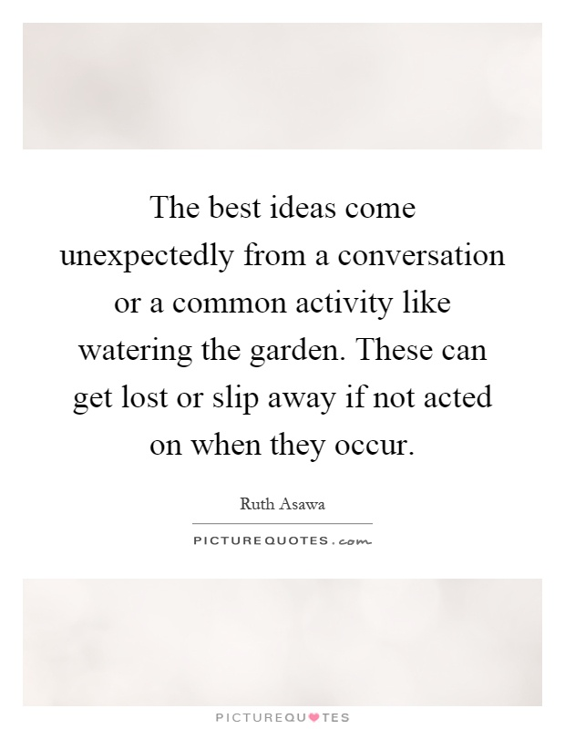 The best ideas come unexpectedly from a conversation or a common activity like watering the garden. These can get lost or slip away if not acted on when they occur Picture Quote #1