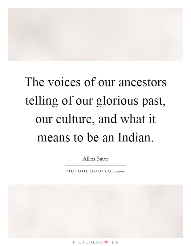 The voices of our ancestors telling of our glorious past, our culture, and what it means to be an Indian Picture Quote #1
