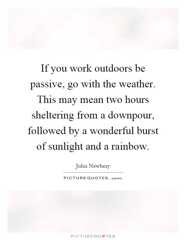 If you work outdoors be passive, go with the weather. This may mean two hours sheltering from a downpour, followed by a wonderful burst of sunlight and a rainbow Picture Quote #1