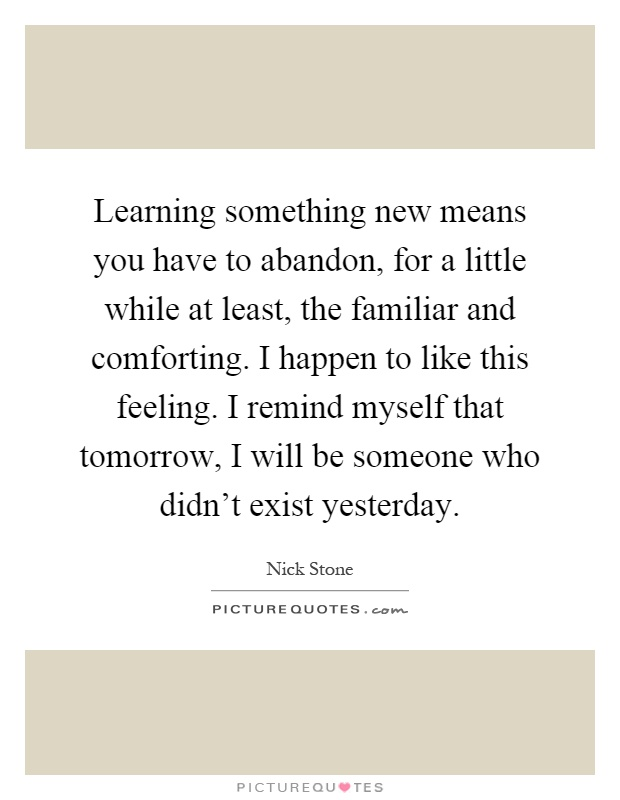 Learning something new means you have to abandon, for a little ...