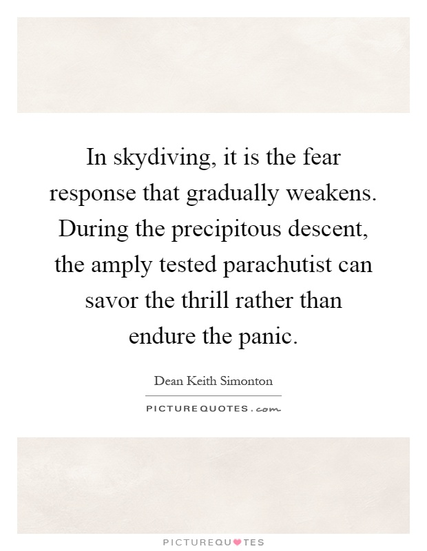 In skydiving, it is the fear response that gradually weakens. During the precipitous descent, the amply tested parachutist can savor the thrill rather than endure the panic Picture Quote #1