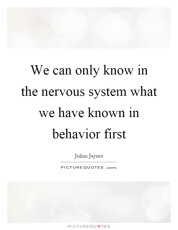 We can only know in the nervous system what we have known in behavior first Picture Quote #1