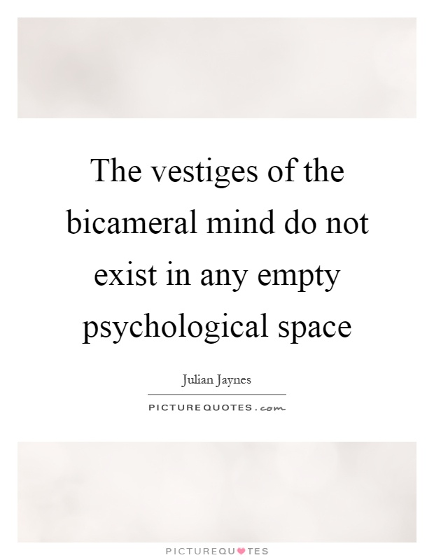 The vestiges of the bicameral mind do not exist in any empty psychological space Picture Quote #1