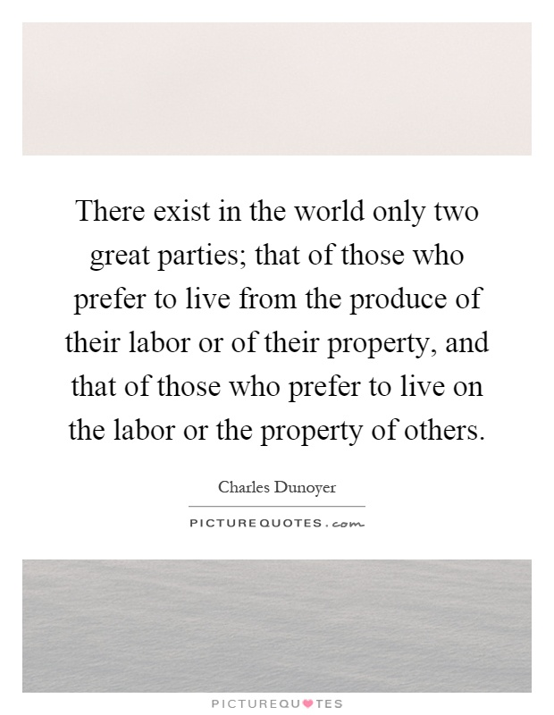 There exist in the world only two great parties; that of those who prefer to live from the produce of their labor or of their property, and that of those who prefer to live on the labor or the property of others Picture Quote #1