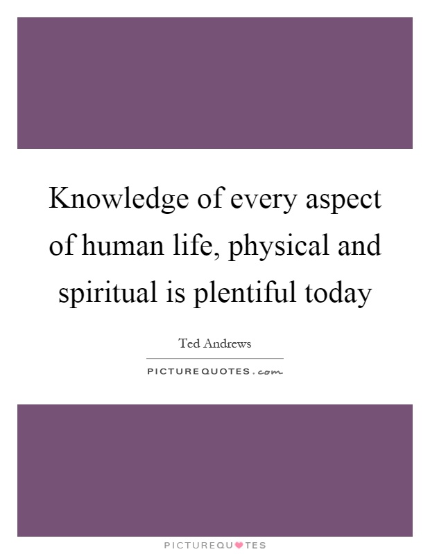 Knowledge of every aspect of human life, physical and spiritual is plentiful today Picture Quote #1