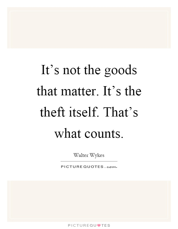 It's not the goods that matter. It's the theft itself. That's what counts Picture Quote #1