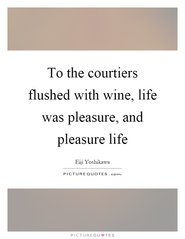 To the courtiers flushed with wine, life was pleasure, and pleasure life Picture Quote #1