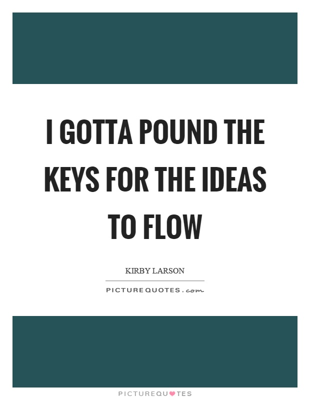 I gotta pound the keys for the ideas to flow Picture Quote #1