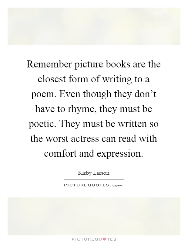 Remember picture books are the closest form of writing to a poem. Even though they don't have to rhyme, they must be poetic. They must be written so the worst actress can read with comfort and expression Picture Quote #1