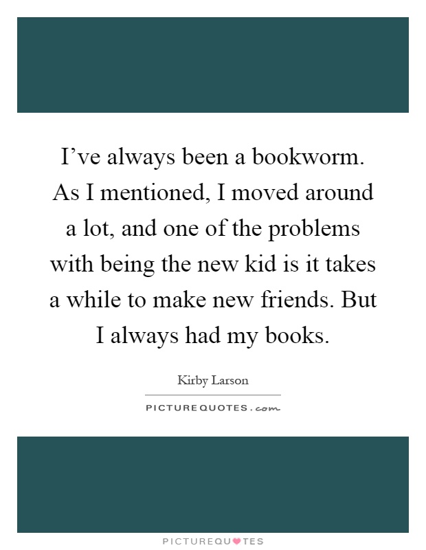 I've always been a bookworm. As I mentioned, I moved around a lot, and one of the problems with being the new kid is it takes a while to make new friends. But I always had my books Picture Quote #1