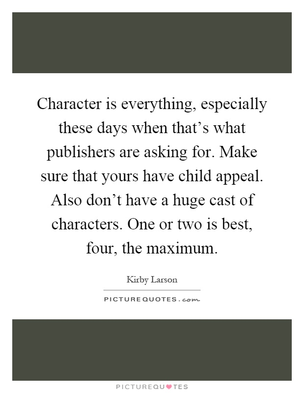 Character is everything, especially these days when that's what publishers are asking for. Make sure that yours have child appeal. Also don't have a huge cast of characters. One or two is best, four, the maximum Picture Quote #1