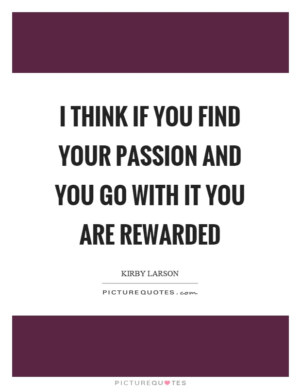 I think if you find your passion and you go with it you are rewarded Picture Quote #1