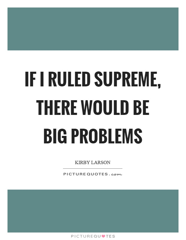 If I ruled supreme, there would be big problems Picture Quote #1