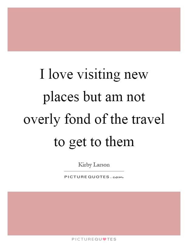I love visiting new places but am not overly fond of the travel to get to them Picture Quote #1