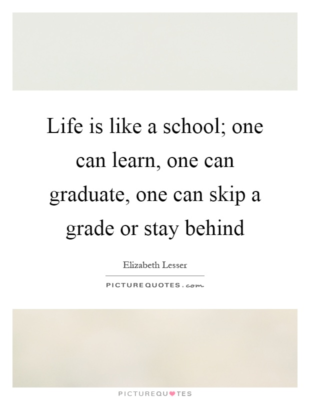 Life is like a school; one can learn, one can graduate, one can skip a grade or stay behind Picture Quote #1