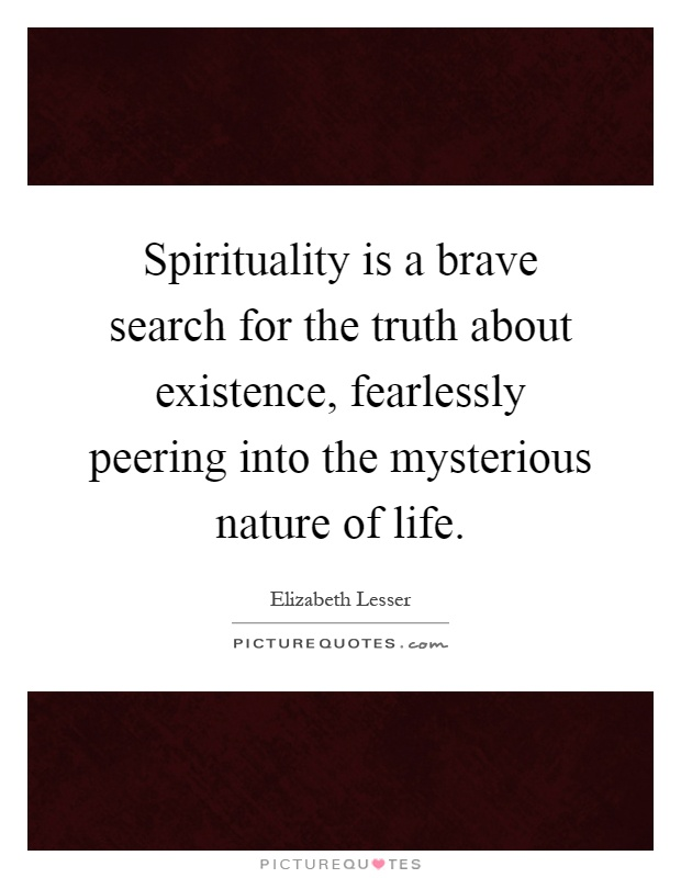 Spirituality is a brave search for the truth about existence, fearlessly peering into the mysterious nature of life Picture Quote #1