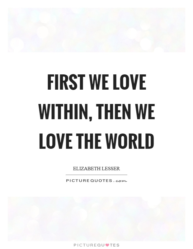 First we love within, then we love the world Picture Quote #1