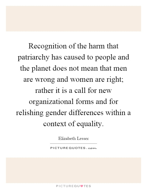 Recognition of the harm that patriarchy has caused to people and the planet does not mean that men are wrong and women are right; rather it is a call for new organizational forms and for relishing gender differences within a context of equality Picture Quote #1