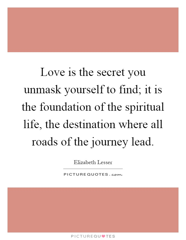 Love is the secret you unmask yourself to find; it is the foundation of the spiritual life, the destination where all roads of the journey lead Picture Quote #1